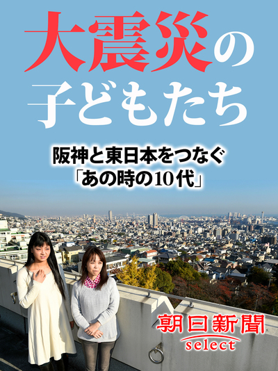 大震災の子どもたち 阪神と東日本をつなぐ「あの時の10代」-電子書籍