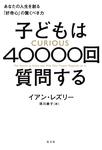 子どもは40000回質問する~あなたの人生を創る「好奇心」の驚くべき力~-電子書籍