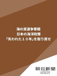 海の資源争奪戦 日本の海洋政策「失われた10年」を取り戻せ-電子書籍