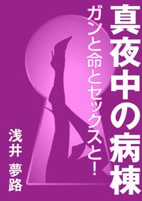 真夜中の病棟 ~ガンと命とセックスと!~-電子書籍