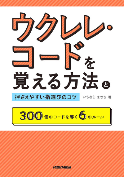 ウクレレ・コードを覚える方法と押さえやすい指選びのコツ 300個のコードを導く6のルール-電子書籍