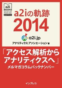 a2iの軌跡2014「アクセス解析からアナリティクスへ」メルマガコラムバックナンバー (アナリティクス アソシエーション公式テキスト)-電子書籍