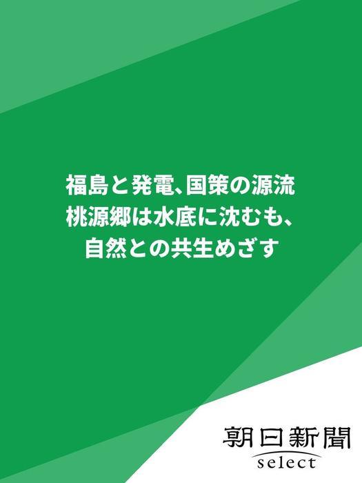 福島と発電、国策の源流 桃源郷は水底に沈むも、自然との共生めざす拡大写真