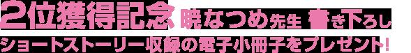 2位獲得記念 暁なつめ先生 書き下ろしショートストーリー 収録の電子小冊子をプレゼント!