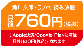 角川文庫・ラノベ 読み放題 月額760円(税抜) ※Apple決済/Google Play決済は月額840円(税込)となります