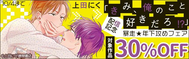 上田にく「きみ、俺のこと好きだろ!?」配信記念 暴走★年下攻めフェア