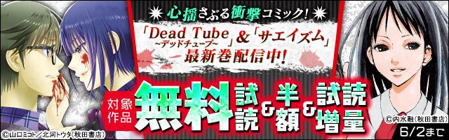 心揺さぶる衝撃コミック!「Dead Tube~デッドチューブ~」&「サエイズム」最新巻発売中フェア!
