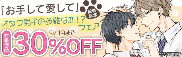 『お手して愛して』配信記念☆オタク男子の多難な恋⁉ フェア 1話無料&30%OFF!