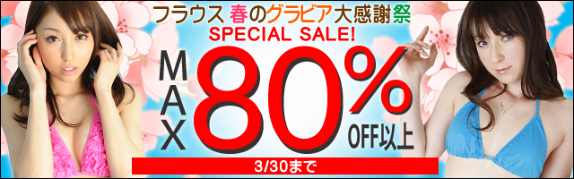 【MAX80%OFF以上】フラウス 春のグラビアSPECIAL SALE!