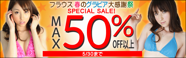 【MAX50%OFF以上】フラウス 春のグラビアSPECIAL SALE!