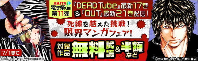 【AKITA電子祭り 夏の陣】第11弾 「DEAD Tube」最新17巻&「OUT」最新21巻発売! 死線を越えた挑戦!限界コミックフェア!