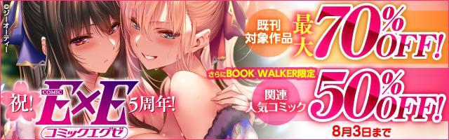 祝!COMIC E×E 5周年!既刊対象作品最大70%OFF!さらにBOOK WALKER限定 関連人気コミック50%OFF!
