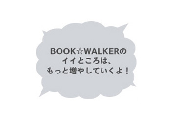 BOOKWALKERのイイところはもっと増やしていくよ!
