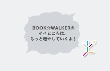 BookWalkerのイイところは、もっと増やしていくよ!
