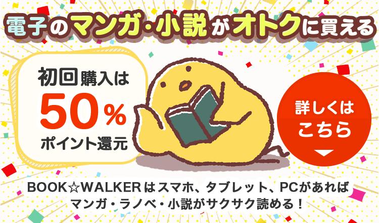 初回購入は50%ポイント還元 BOOK☆WALKERはスマホ、タブレット、PCがあればマンガ・ラノベ・小説がサクサク読める!