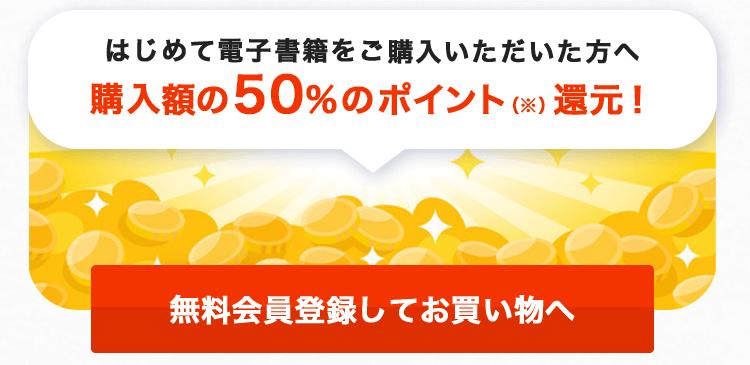 はじめて電子書籍をご購入いただいた方へ 購入額の50%のポイント(※)還元!無料会員登録してお買い物へ