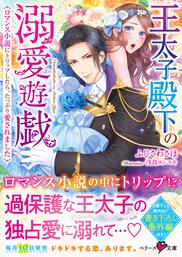 王太子殿下の溺愛遊戯~ロマンス小説にトリップしたら、たっぷり愛されました~