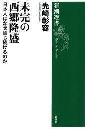 未完の西郷隆盛―日本人はなぜ論じ続けるのか―(新潮選書)