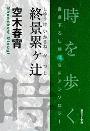 終景累ヶ辻-Time : The Anthology of SOGEN SF Short Story Prize Winners-