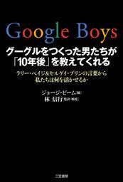 Google Boys グーグルをつくった男たちが「10年後」を教えてくれる ラリー・ペイジ&セルゲイ・ブリンの言葉から私たちは何を活かせるか