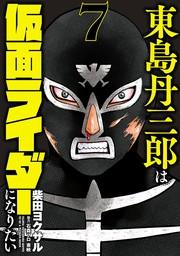 東島丹三郎は仮面ライダーになりたい(7)