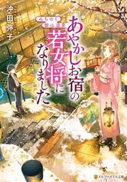 【期間限定 試し読み増量版】みちのく銀山温泉 あやかしお宿の若女将になりました