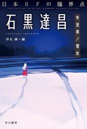 日本SFの臨界点 石黒達昌 冬至草/雪女