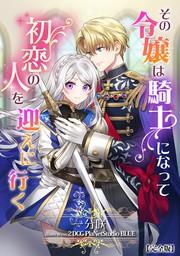 その令嬢は騎士になって初恋の人を迎えに行く【完全版】